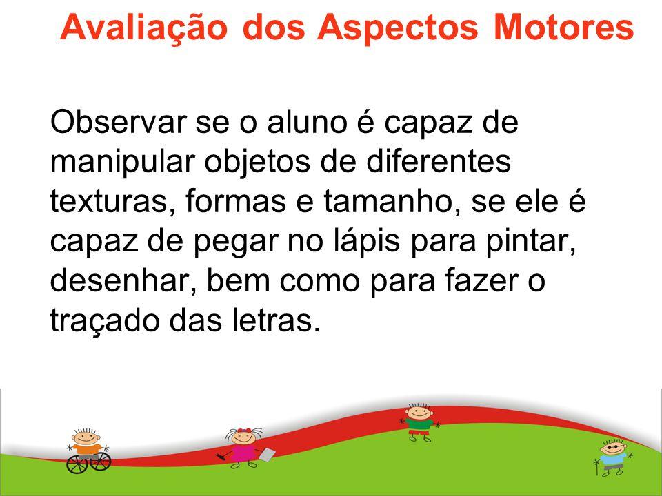 Avaliação dos Aspectos Motores Observar se o aluno é capaz de manipular objetos de diferentes texturas, formas e tamanho, se ele é capaz de pegar no l