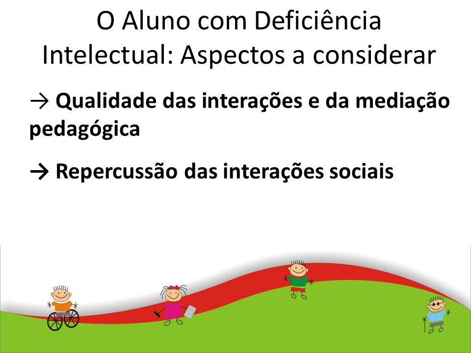 O Aluno com Deficiência Intelectual: Aspectos a considerar Qualidade das interações e da mediação pedagógica Repercussão das interações sociais