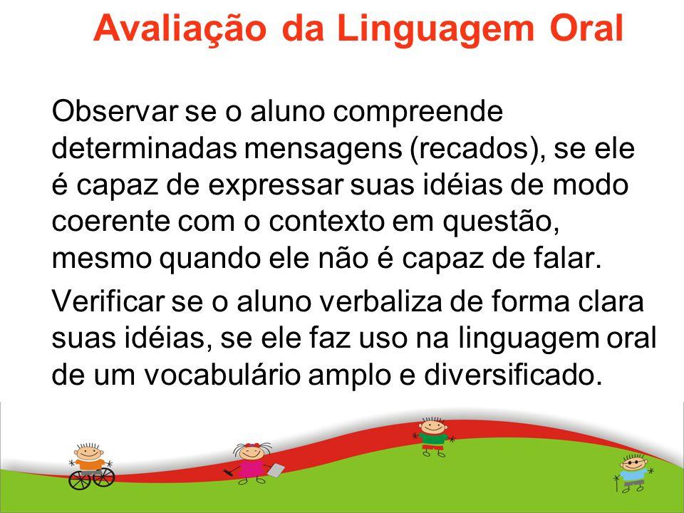 Avaliação da Linguagem Oral Observar se o aluno compreende determinadas mensagens (recados), se ele é capaz de expressar suas idéias de modo coerente