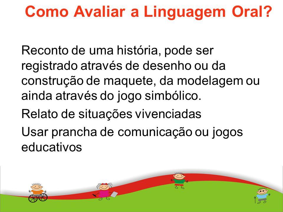 Como Avaliar a Linguagem Oral? Reconto de uma história, pode ser registrado através de desenho ou da construção de maquete, da modelagem ou ainda atra