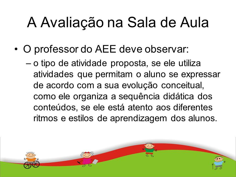 A Avaliação na Sala de Aula O professor do AEE deve observar: –o tipo de atividade proposta, se ele utiliza atividades que permitam o aluno se express
