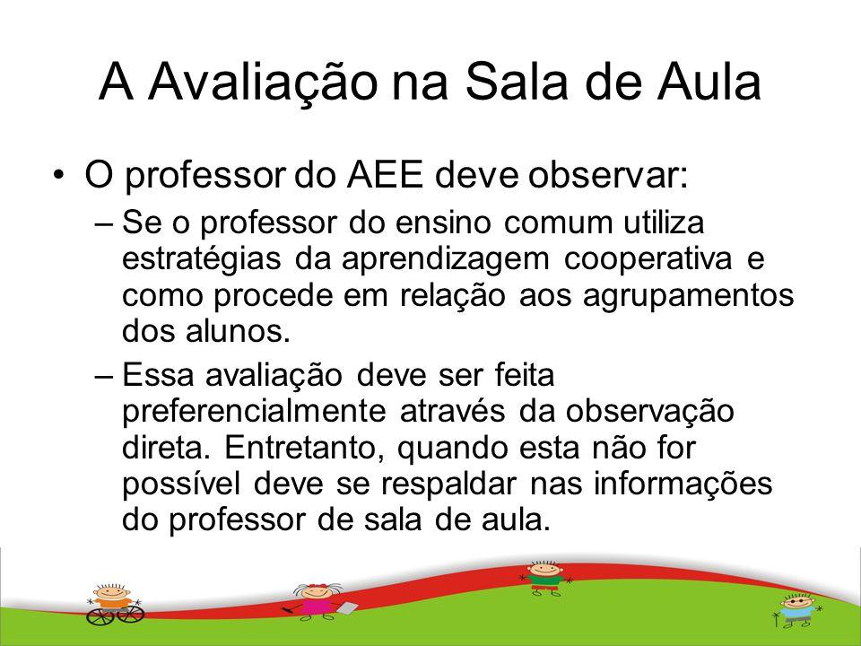 A Avaliação na Sala de Aula O professor do AEE deve observar: –Se o professor do ensino comum utiliza estratégias da aprendizagem cooperativa e como p
