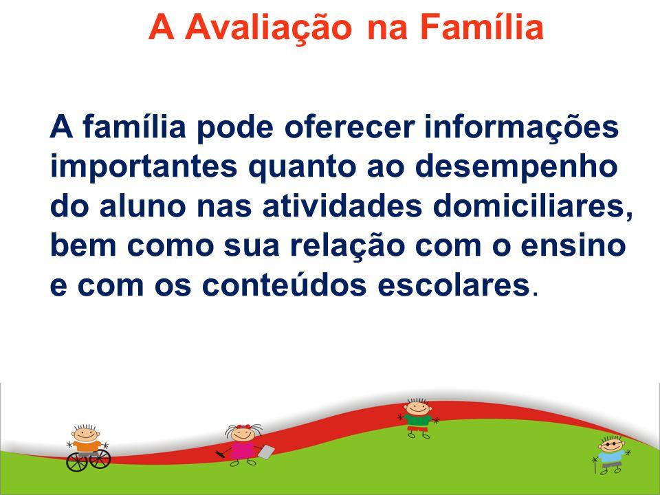 A Avaliação na Família A família pode oferecer informações importantes quanto ao desempenho do aluno nas atividades domiciliares, bem como sua relação