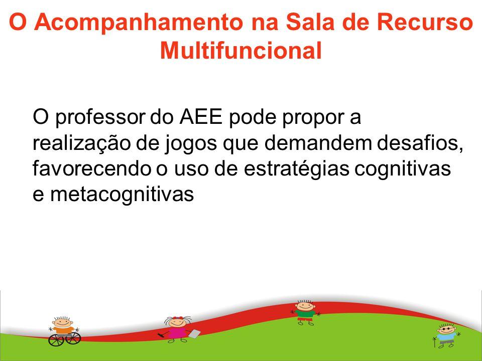 O Acompanhamento na Sala de Recurso Multifuncional O professor do AEE pode propor a realização de jogos que demandem desafios, favorecendo o uso de es
