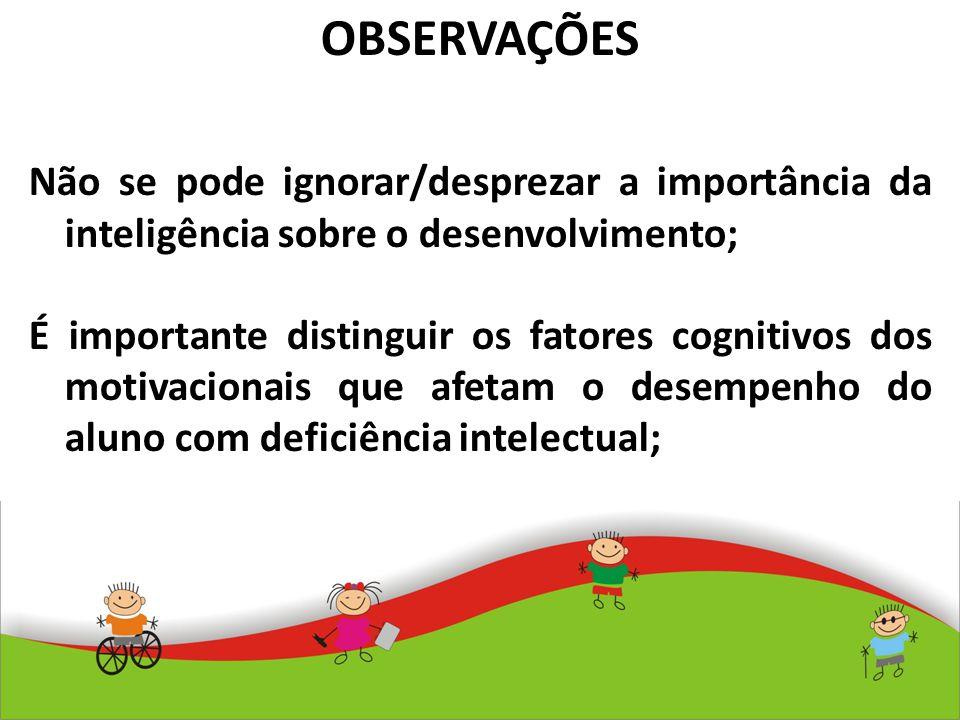 OBSERVAÇÕES Não se pode ignorar/desprezar a importância da inteligência sobre o desenvolvimento; É importante distinguir os fatores cognitivos dos mot