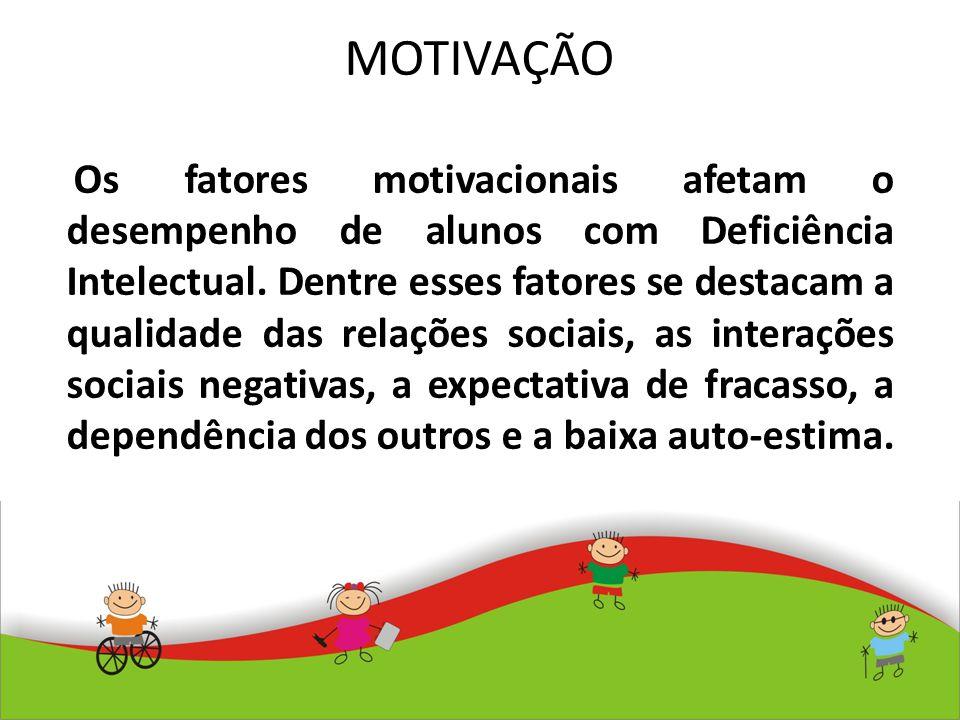 MOTIVAÇÃO Os fatores motivacionais afetam o desempenho de alunos com Deficiência Intelectual. Dentre esses fatores se destacam a qualidade das relaçõe