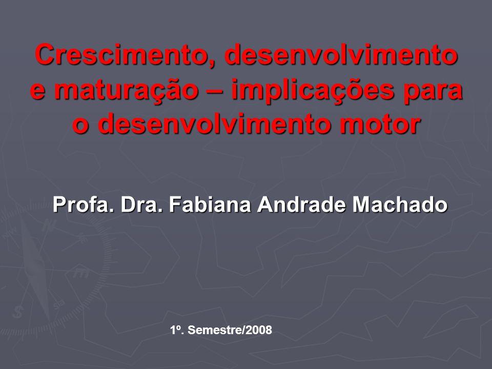 Crescimento, desenvolvimento e maturação – implicações para o desenvolvimento motor Profa. Dra. Fabiana Andrade Machado 1º. Semestre/2008