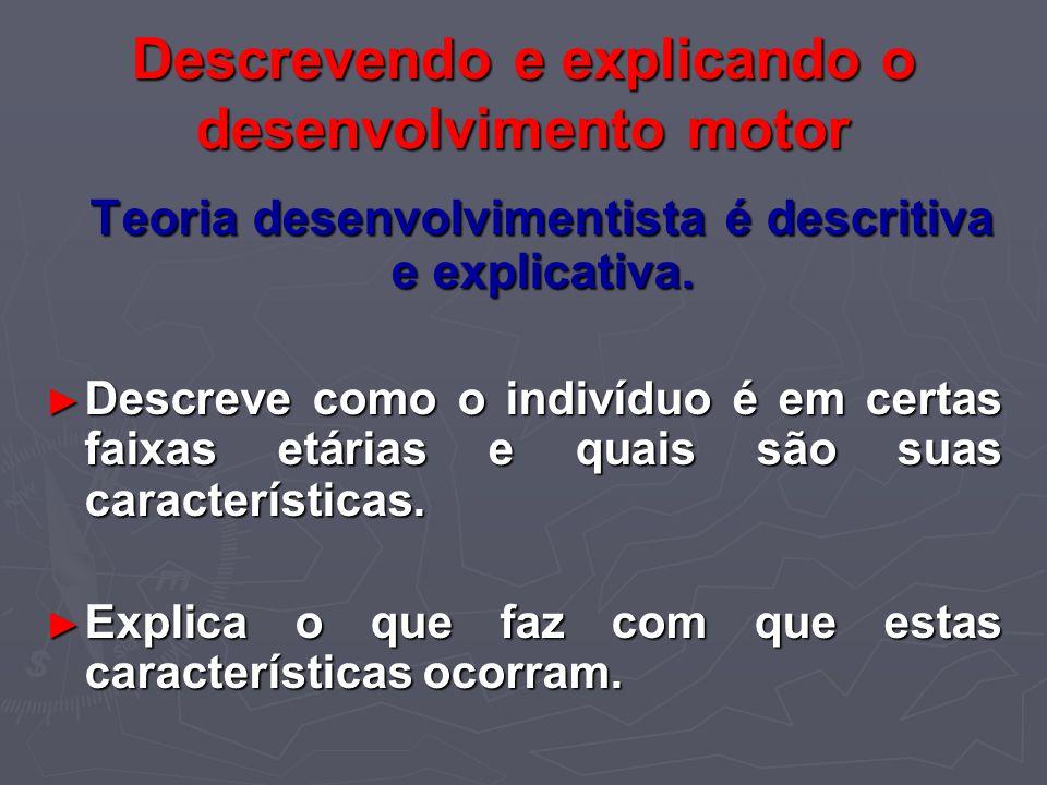 Descrevendo e explicando o desenvolvimento motor Teoria desenvolvimentista é descritiva e explicativa. Teoria desenvolvimentista é descritiva e explic