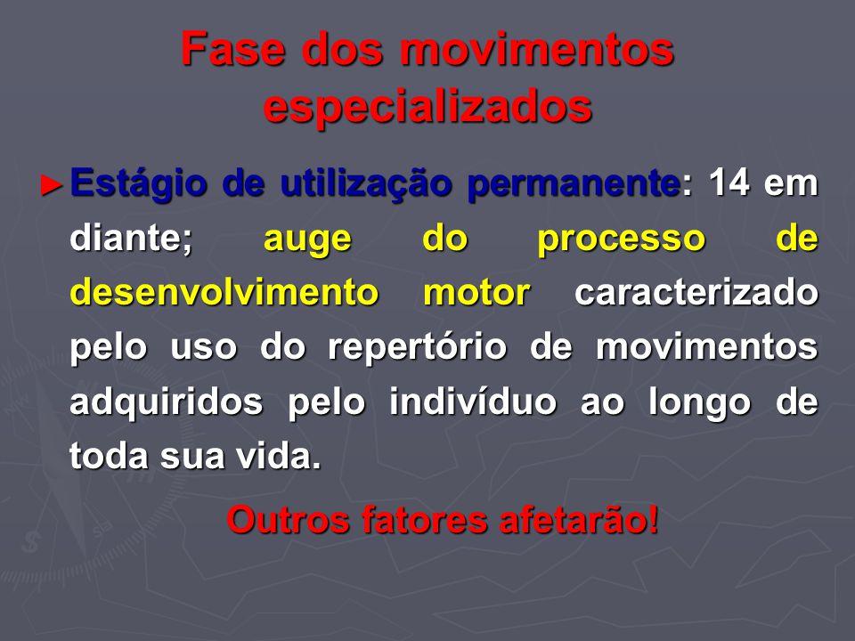 Fase dos movimentos especializados Estágio de utilização permanente: 14 em diante; auge do processo de desenvolvimento motor caracterizado pelo uso do