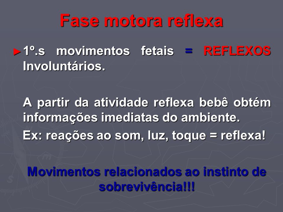 Fase motora reflexa 1º.s movimentos fetais = REFLEXOS Involuntários. 1º.s movimentos fetais = REFLEXOS Involuntários. A partir da atividade reflexa be