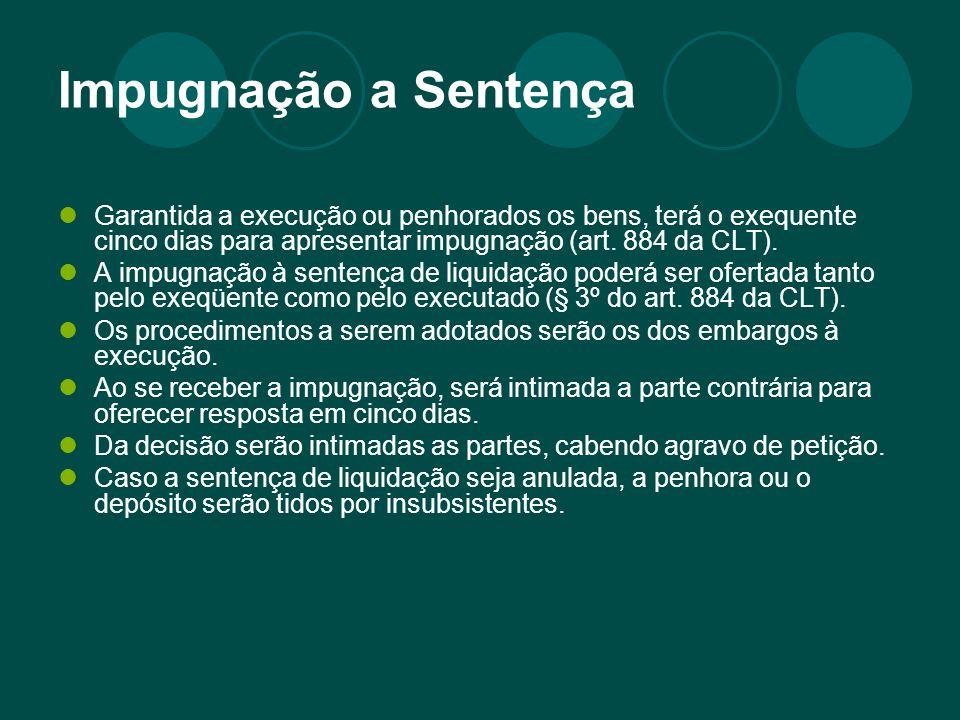 Impugnação a Sentença Garantida a execução ou penhorados os bens, terá o exequente cinco dias para apresentar impugnação (art. 884 da CLT). A impugnaç