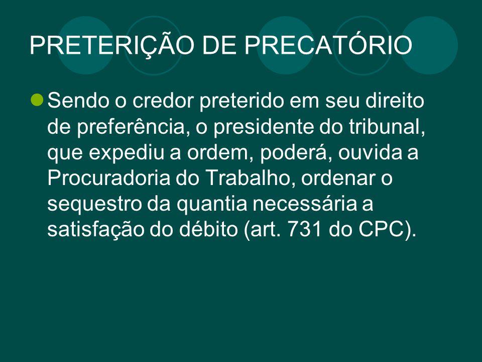PRETERIÇÃO DE PRECATÓRIO Sendo o credor preterido em seu direito de preferência, o presidente do tribunal, que expediu a ordem, poderá, ouvida a Procu