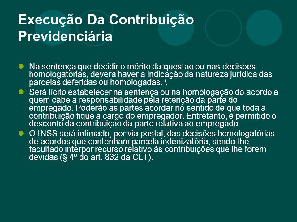 Execução Da Contribuição Previdenciária Na sentença que decidir o mérito da questão ou nas decisões homologatórias, deverá haver a indicação da natureza jurídica das parcelas deferidas ou homologadas.