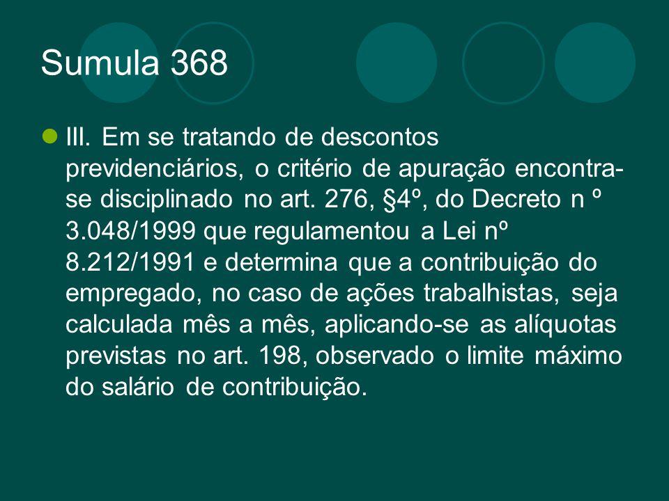 Sumula 368 III. Em se tratando de descontos previdenciários, o critério de apuração encontra- se disciplinado no art. 276, §4º, do Decreto n º 3.048/1