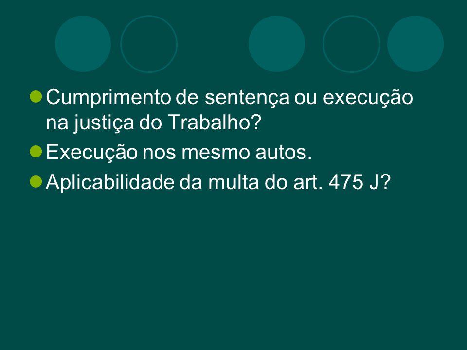 Cumprimento de sentença ou execução na justiça do Trabalho? Execução nos mesmo autos. Aplicabilidade da multa do art. 475 J?