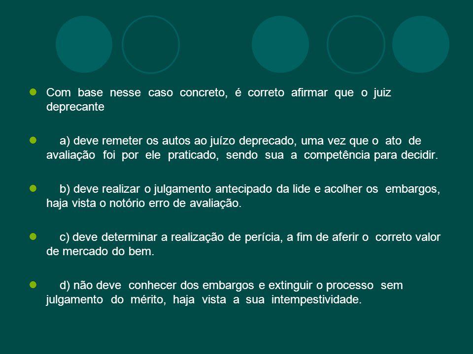 Com base nesse caso concreto, é correto afirmar que o juiz deprecante a) deve remeter os autos ao juízo deprecado, uma vez que o ato de avaliação foi por ele praticado, sendo sua a competência para decidir.
