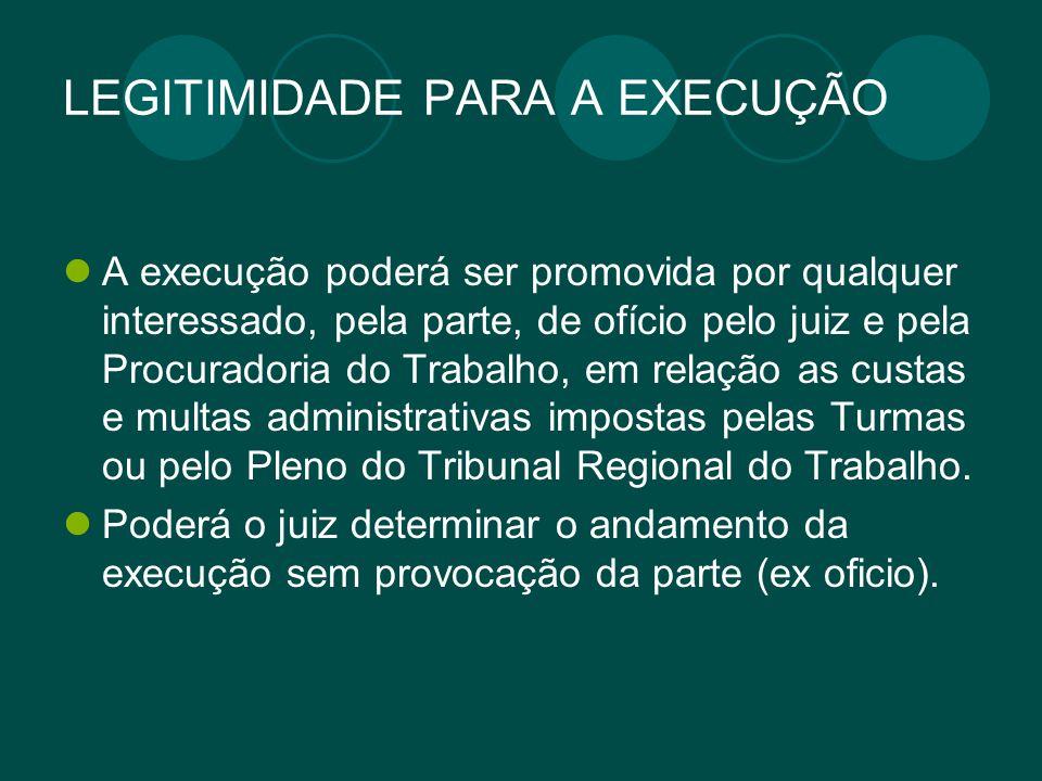 LEGITIMIDADE PARA A EXECUÇÃO A execução poderá ser promovida por qualquer interessado, pela parte, de ofício pelo juiz e pela Procuradoria do Trabalho