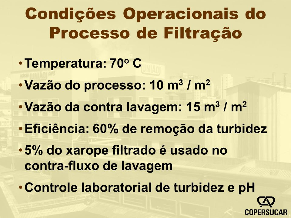 Condições Operacionais do Processo de Filtração Temperatura: 70 o C Vazão do processo: 10 m 3 / m 2 Vazão da contra lavagem: 15 m 3 / m 2 Eficiência: