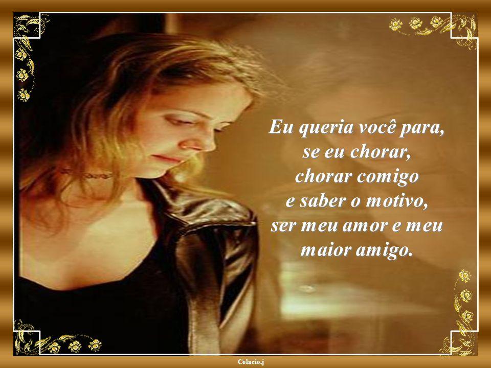 Colacio.j Colacio.j Eu queria você para, se eu chorar, chorar comigo e saber o motivo, ser meu amor e meu maior amigo.