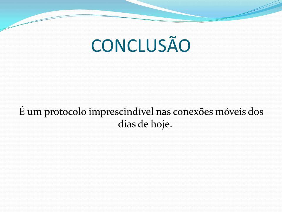 CONCLUSÃO É um protocolo imprescindível nas conexões móveis dos dias de hoje.