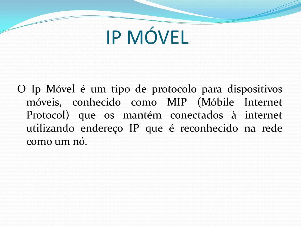 IP MÓVEL O Ip Móvel é um tipo de protocolo para dispositivos móveis, conhecido como MIP (Móbile Internet Protocol) que os mantém conectados à internet