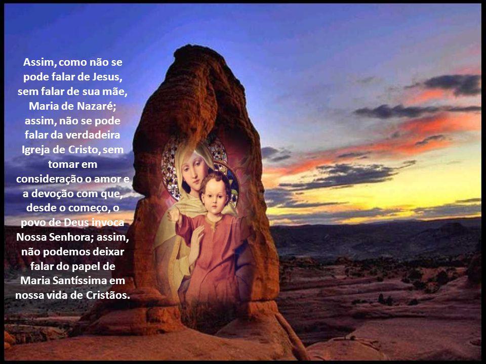 Assim, como não se pode falar de Jesus, sem falar de sua mãe, Maria de Nazaré; assim, não se pode falar da verdadeira Igreja de Cristo, sem tomar em consideração o amor e a devoção com que, desde o começo, o povo de Deus invoca Nossa Senhora; assim, não podemos deixar falar do papel de Maria Santíssima em nossa vida de Cristãos.