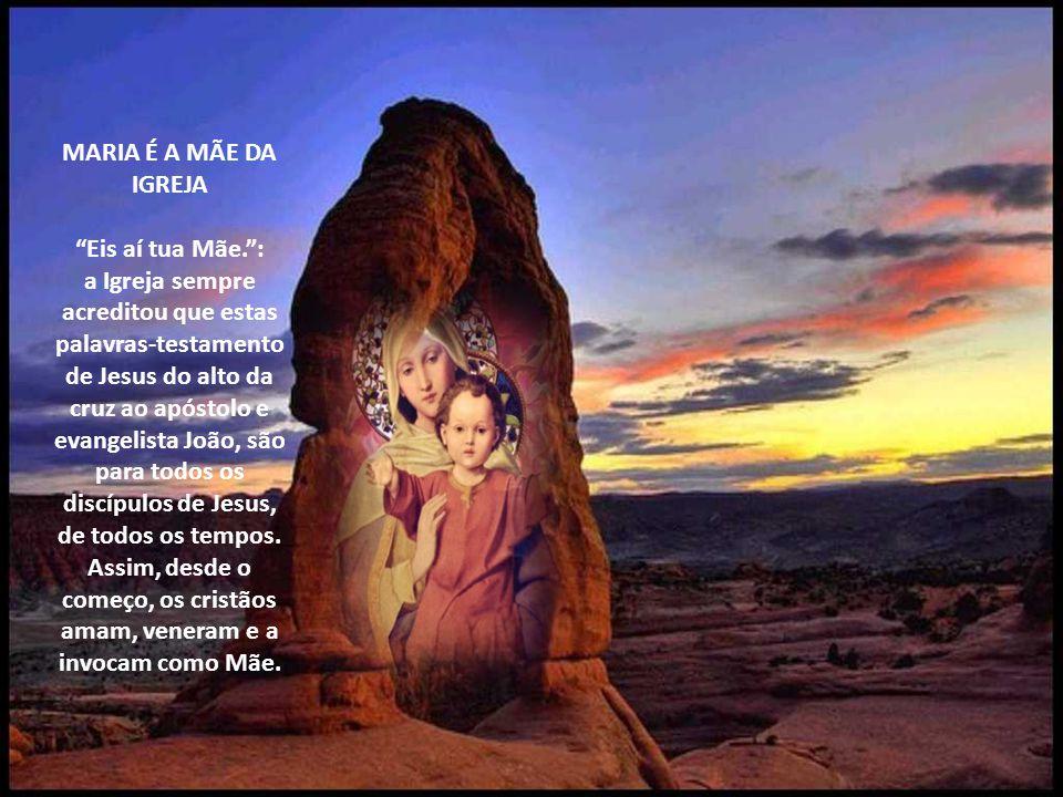 MARIA É A MÃE DA IGREJA Eis aí tua Mãe.: a Igreja sempre acreditou que estas palavras-testamento de Jesus do alto da cruz ao apóstolo e evangelista João, são para todos os discípulos de Jesus, de todos os tempos.