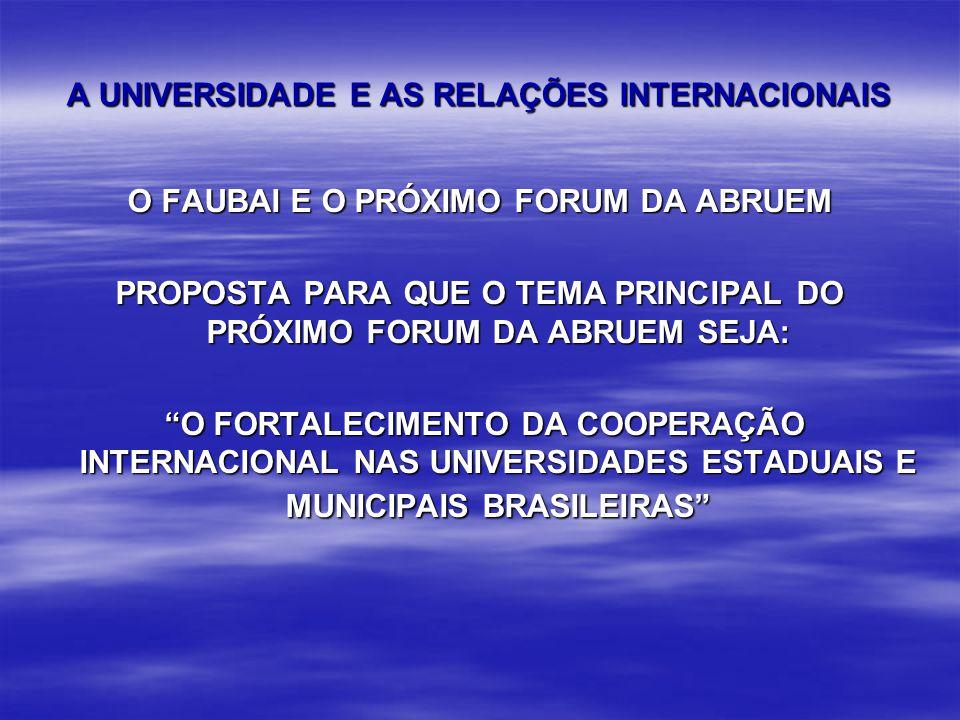 A UNIVERSIDADE E AS RELAÇÕES INTERNACIONAIS O FAUBAI E O PRÓXIMO FORUM DA ABRUEM PROPOSTA PARA QUE O TEMA PRINCIPAL DO PRÓXIMO FORUM DA ABRUEM SEJA: O FORTALECIMENTO DA COOPERAÇÃO INTERNACIONAL NAS UNIVERSIDADES ESTADUAIS E MUNICIPAIS BRASILEIRAS O FORTALECIMENTO DA COOPERAÇÃO INTERNACIONAL NAS UNIVERSIDADES ESTADUAIS E MUNICIPAIS BRASILEIRAS