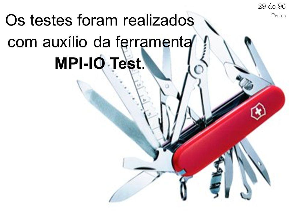 Os testes foram realizados com auxílio da ferramenta MPI-IO Test. 29 de 96 Testes
