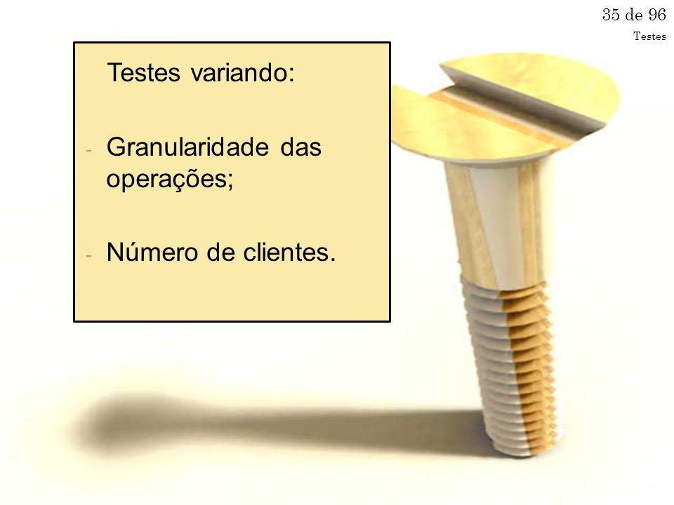 35 de 96 Testes variando: - Granularidade das operações; - Número de clientes. Testes