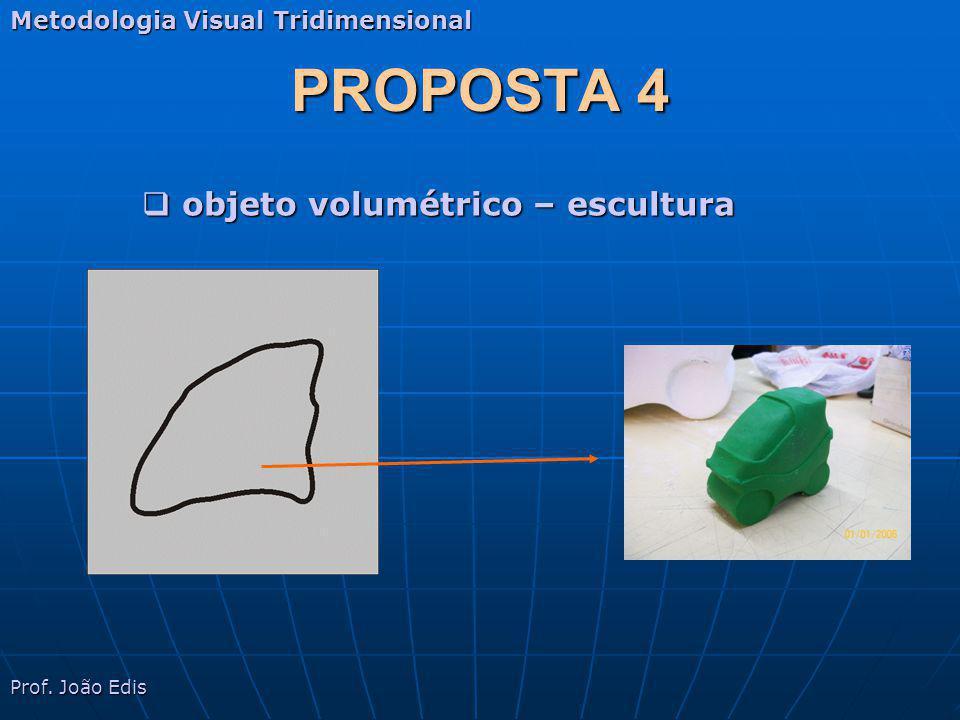 PROPOSTA 4 Metodologia Visual Tridimensional objeto volumétrico – escultura objeto volumétrico – escultura Prof. João Edis