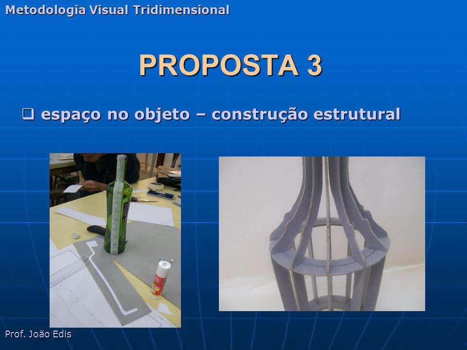 PROPOSTA 3 Metodologia Visual Tridimensional Prof. João Edis espaço no objeto – construção estrutural espaço no objeto – construção estrutural