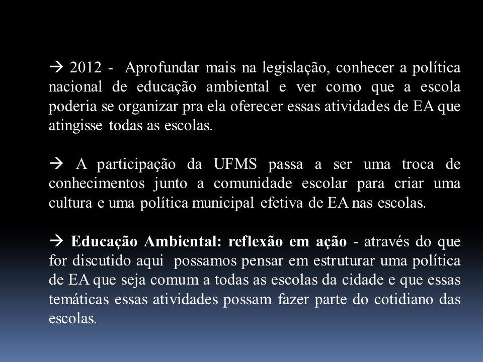 2012 - Aprofundar mais na legislação, conhecer a política nacional de educação ambiental e ver como que a escola poderia se organizar pra ela oferecer