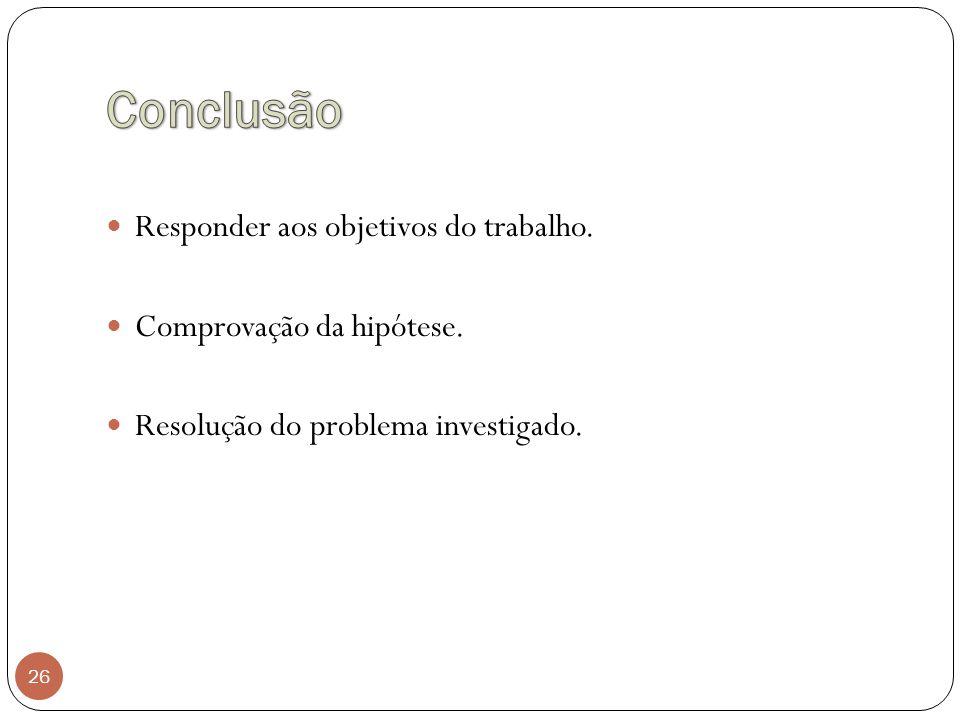 26 Responder aos objetivos do trabalho. Comprovação da hipótese. Resolução do problema investigado.