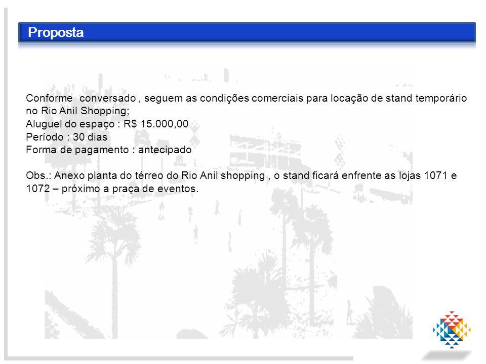 Proposta Conforme conversado, seguem as condições comerciais para locação de stand temporário no Rio Anil Shopping; Aluguel do espaço : R$ 15.000,00 P