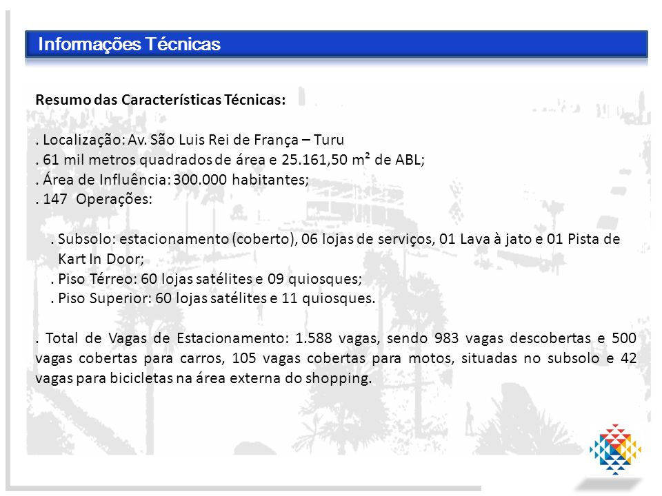 Resumo das Características Técnicas:. Localização: Av. São Luis Rei de França – Turu. 61 mil metros quadrados de área e 25.161,50 m² de ABL;. Área de