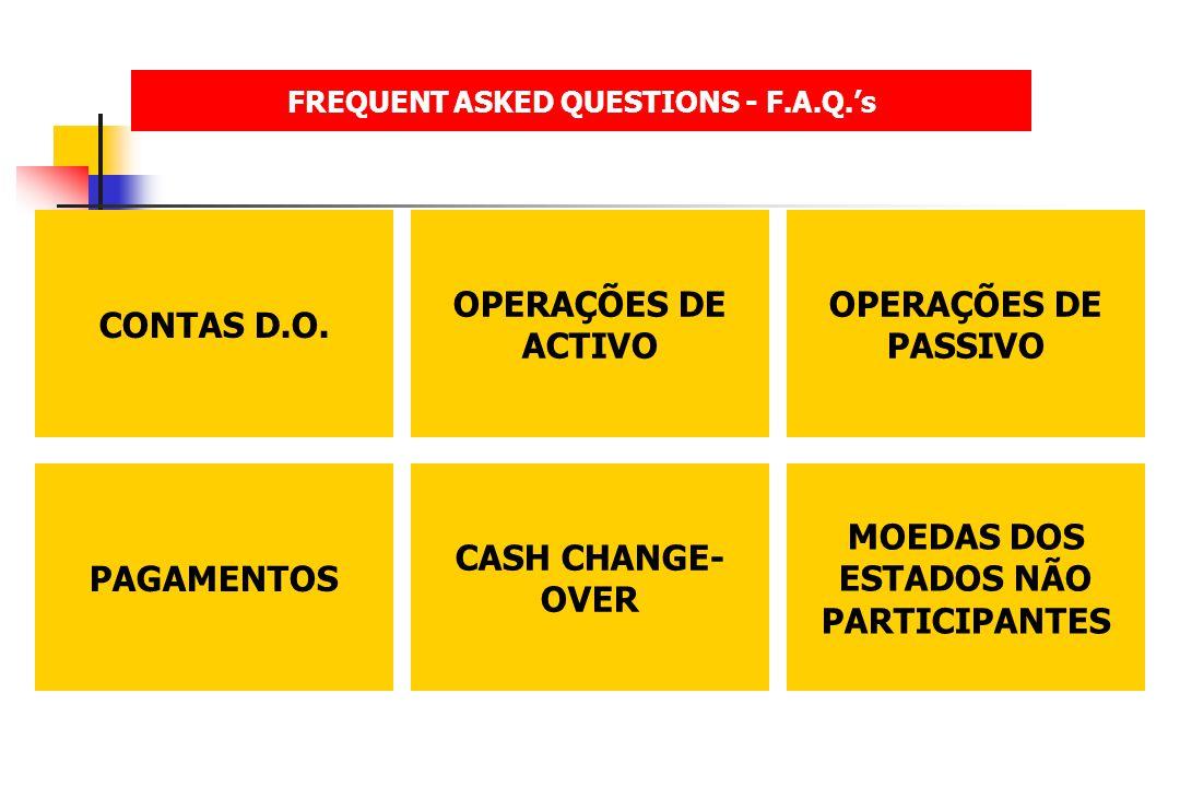 FREQUENT ASKED QUESTIONS - F.A.Q.s CONTAS D.O. OPERAÇÕES DE ACTIVO OPERAÇÕES DE PASSIVO PAGAMENTOS CASH CHANGE- OVER MOEDAS DOS ESTADOS NÃO PARTICIPAN