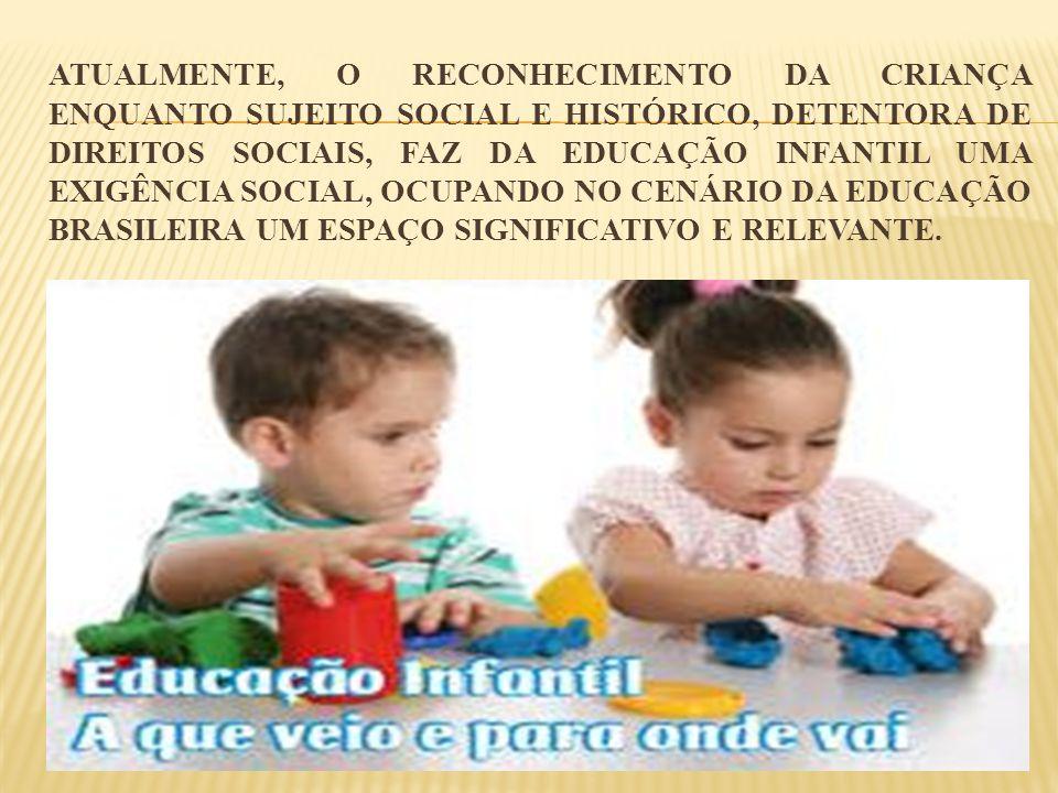 ATUALMENTE, O RECONHECIMENTO DA CRIANÇA ENQUANTO SUJEITO SOCIAL E HISTÓRICO, DETENTORA DE DIREITOS SOCIAIS, FAZ DA EDUCAÇÃO INFANTIL UMA EXIGÊNCIA SOC