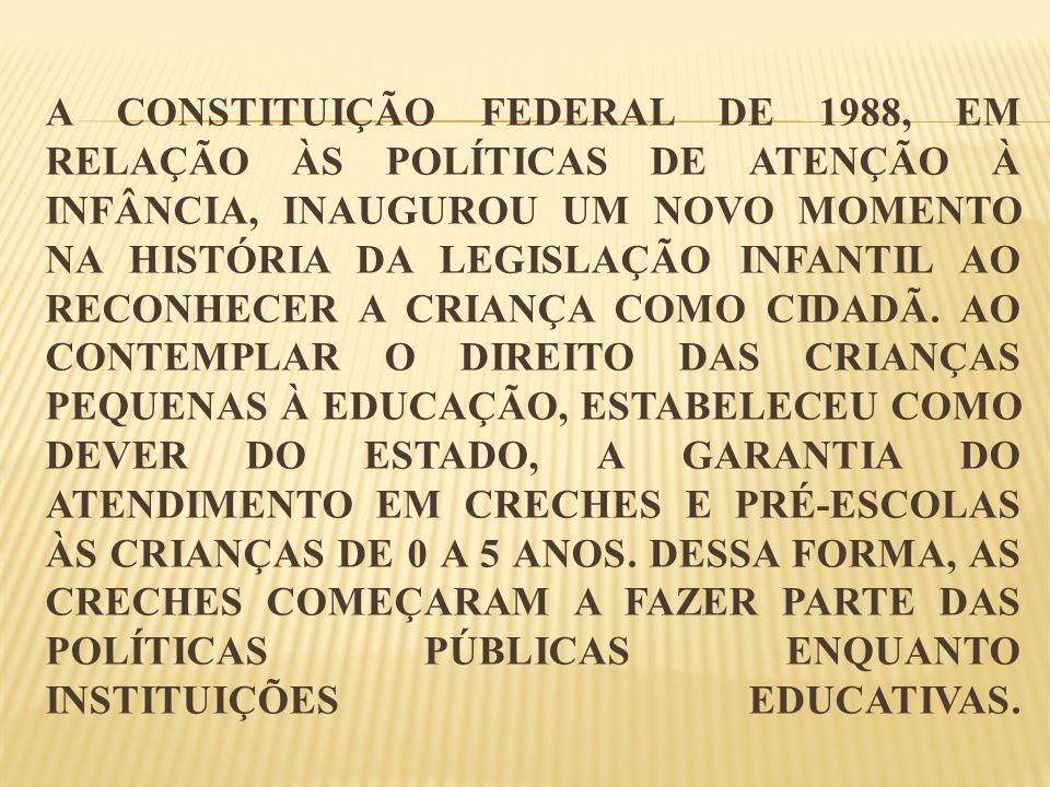 A CONSTITUIÇÃO FEDERAL DE 1988, EM RELAÇÃO ÀS POLÍTICAS DE ATENÇÃO À INFÂNCIA, INAUGUROU UM NOVO MOMENTO NA HISTÓRIA DA LEGISLAÇÃO INFANTIL AO RECONHE