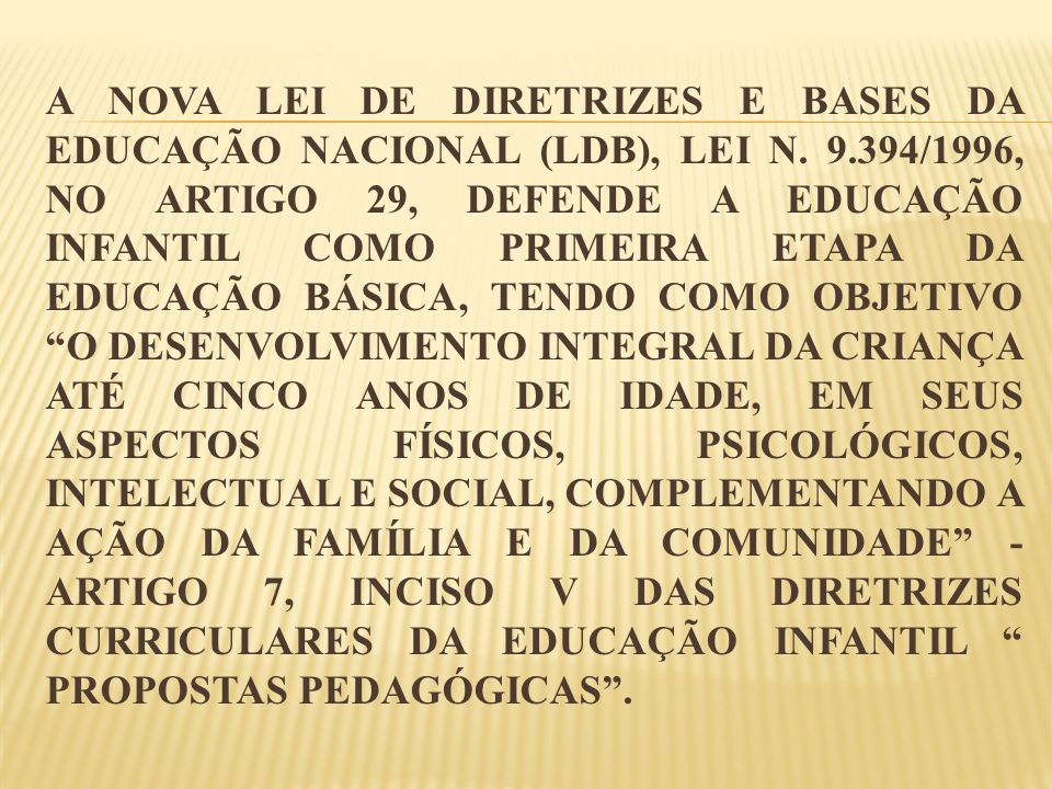 A NOVA LEI DE DIRETRIZES E BASES DA EDUCAÇÃO NACIONAL (LDB), LEI N. 9.394/1996, NO ARTIGO 29, DEFENDE A EDUCAÇÃO INFANTIL COMO PRIMEIRA ETAPA DA EDUCA
