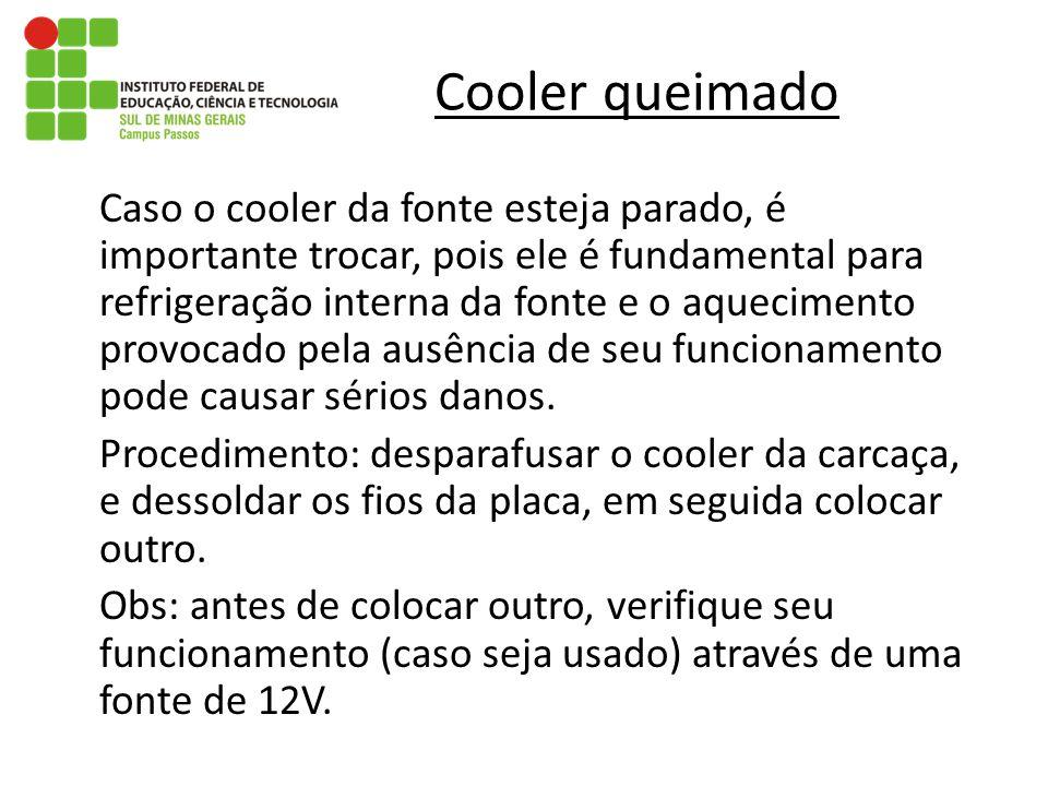 Cooler queimado Caso o cooler da fonte esteja parado, é importante trocar, pois ele é fundamental para refrigeração interna da fonte e o aquecimento p