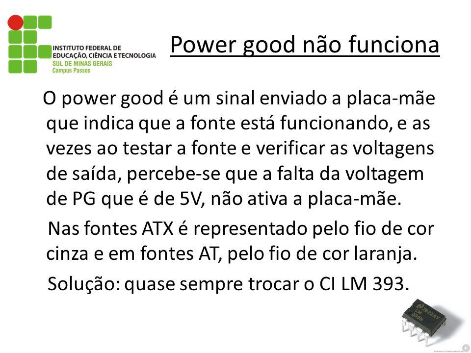 Power good não funciona O power good é um sinal enviado a placa-mãe que indica que a fonte está funcionando, e as vezes ao testar a fonte e verificar