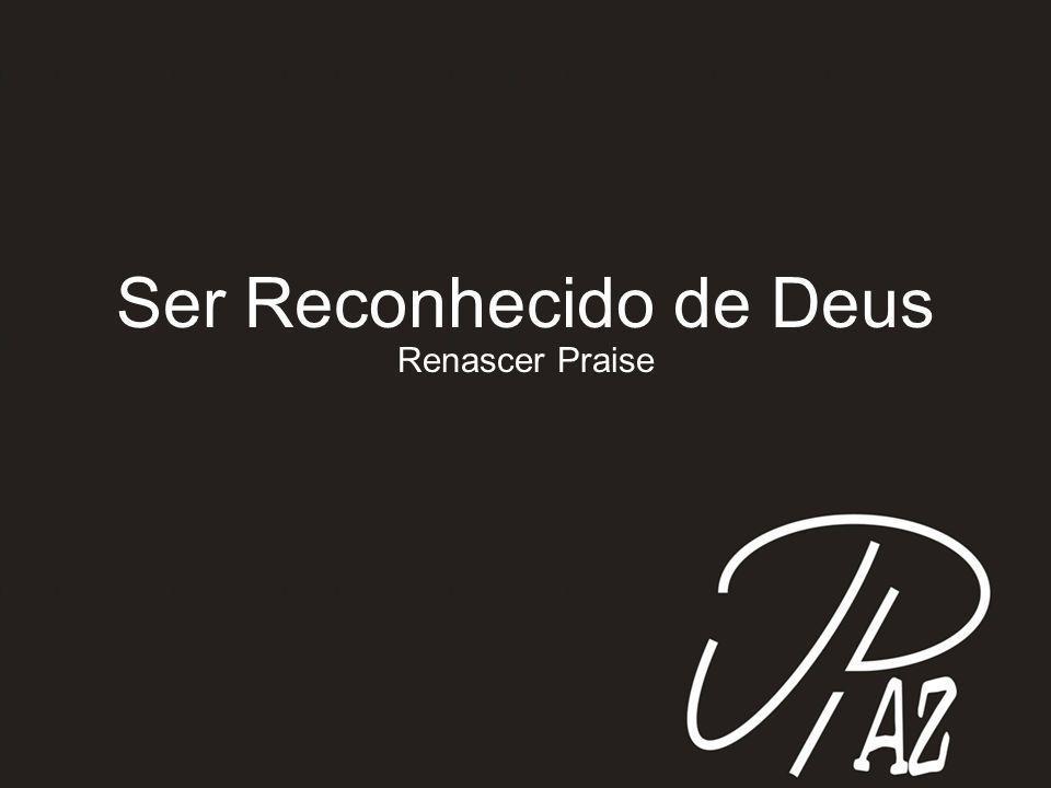 Ser Reconhecido de Deus Renascer Praise