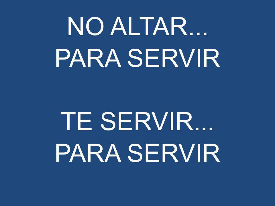 NO ALTAR... PARA SERVIR TE SERVIR... PARA SERVIR