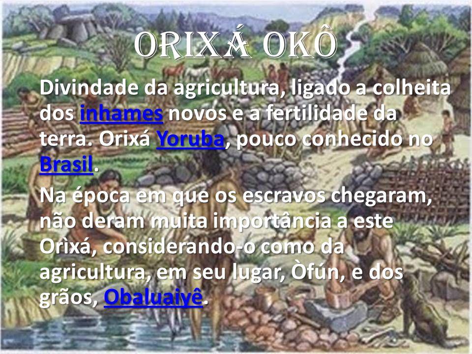 ORIXÁ OKÔ Divindade da agricultura, ligado a colheita dos inhames novos e a fertilidade da terra.