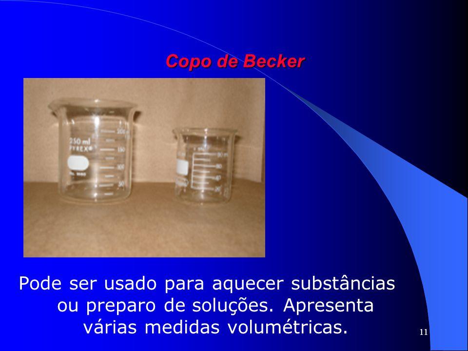11 Copo de Becker Pode ser usado para aquecer substâncias ou preparo de soluções. Apresenta várias medidas volumétricas.