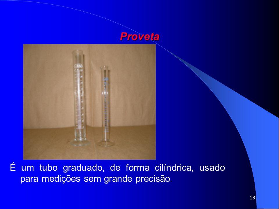 13 Proveta É um tubo graduado, de forma cilíndrica, usado para medições sem grande precisão.
