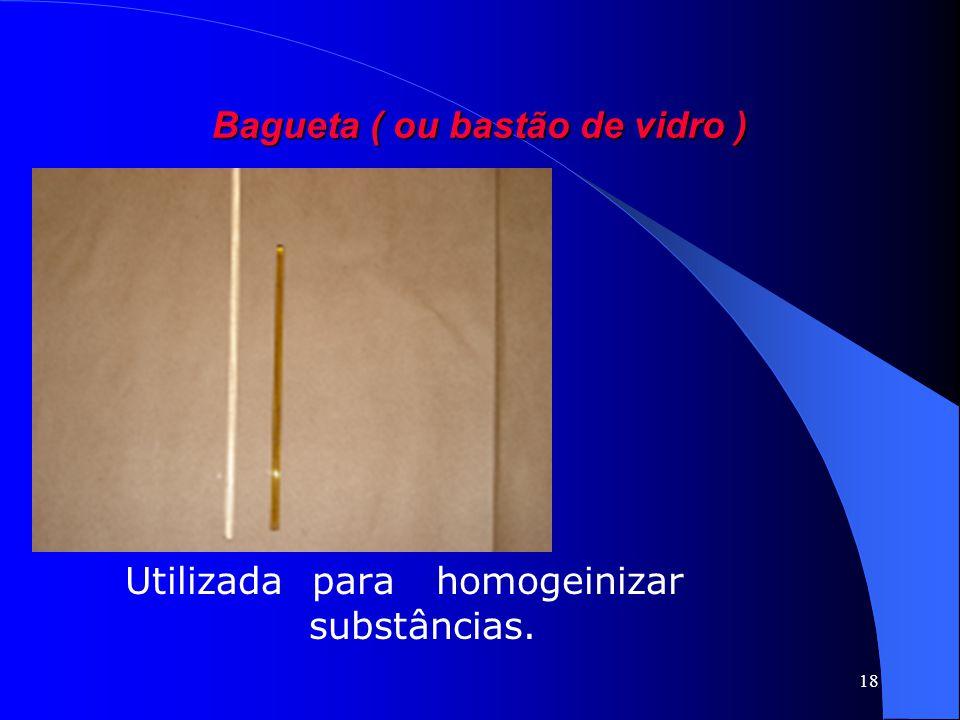 18 Bagueta ( ou bastão de vidro ) Utilizada para homogeinizar substâncias.