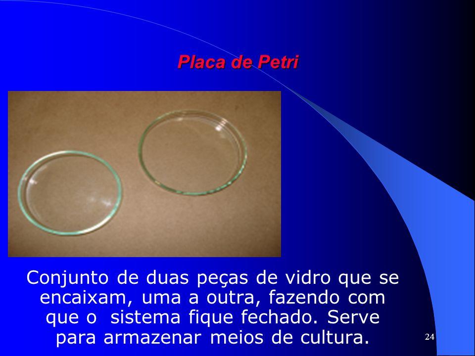 24 Placa de Petri Conjunto de duas peças de vidro que se encaixam, uma a outra, fazendo com que o sistema fique fechado. Serve para armazenar meios de