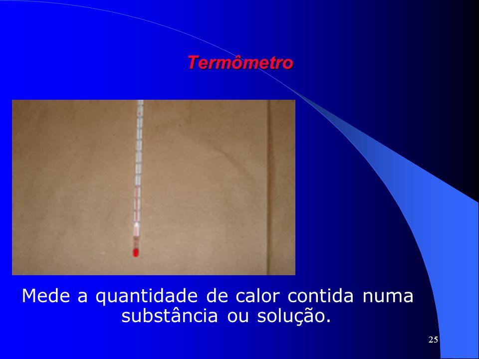25 Termômetro Mede a quantidade de calor contida numa substância ou solução.